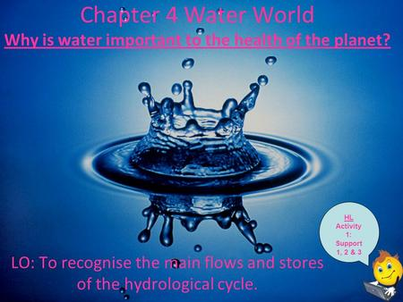 Chapter 4 Water World Why is water important to the health of the planet? LO: To recognise the main flows and stores of the hydrological cycle. HL Activity.