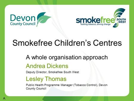 Smokefree Children's Centres A whole organisation approach Andrea Dickens Deputy Director, Smokefree South West Lesley Thomas Public Health Programme Manager.