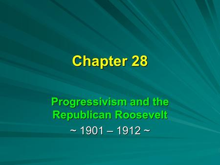 Chapter 28 Progressivism and the Republican Roosevelt ~ 1901 – 1912 ~