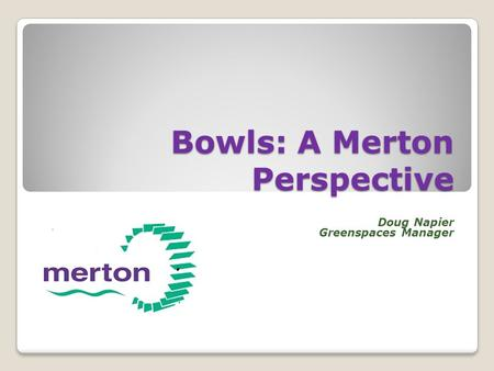 Bowls: A Merton Perspective Doug Napier Greenspaces Manager.