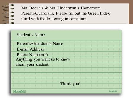 Parent's/Guardian's Name E-mail Address Phone Number(s) Anything you want us to know about your student. Student's Name Ms. Boone's & Ms. Linderman's Homeroom.