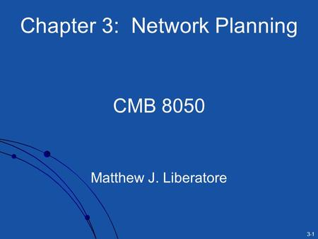 3-1 Chapter 3: Network Planning CMB 8050 Matthew J. Liberatore.