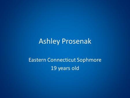Ashley Prosenak Eastern Connecticut Sophmore 19 years old.