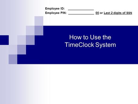 How to Use the TimeClock System Employee ID: _______________ Employee PIN: _______________ 00 or Last 2 digits of SSN.