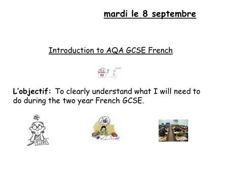 Mardi le 8 septembre Introduction to AQA GCSE French L'objectif: To clearly understand what I will need to do during the two year French GCSE.