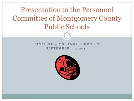 FINALIST – MS. ANGIE CORNETT SEPTEMBER 22, 2010 Presentation to the Personnel Committee of Montgomery County Public Schools.