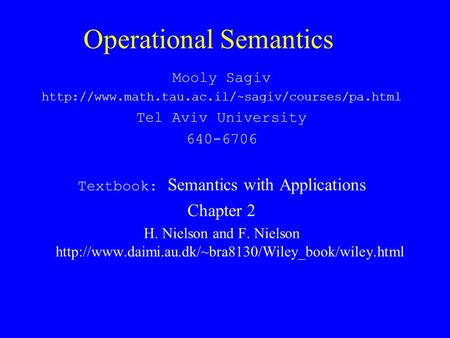 Operational Semantics Mooly Sagiv  Tel Aviv University 640-6706 Textbook: Semantics with Applications Chapter.