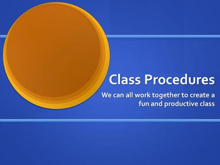 Class Procedures We can all work together to create a fun and productive class.