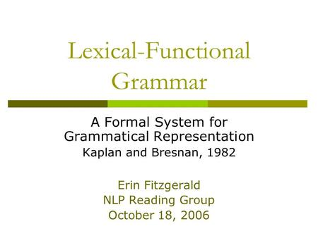 Lexical-Functional Grammar A Formal System for Grammatical Representation Kaplan and Bresnan, 1982 Erin Fitzgerald NLP Reading Group October 18, 2006.