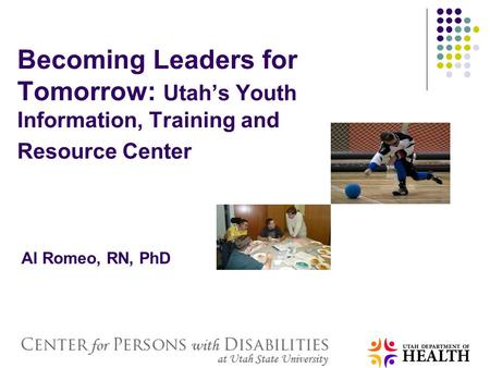 Becoming Leaders for Tomorrow: Utah's Youth Information, Training and Resource Center Al Romeo, RN, PhD.