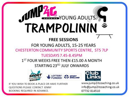 CHESTERTON COMMUNITY SPORTS CENTRE, ST5 7LP TUESDAYS 7.45-8.45PM 1 ST FOUR WEEKS FREE THEN £15.00 A MONTH STARTING 23 RD JULY ONWARDS www.jump2itcoaching.co.uk.