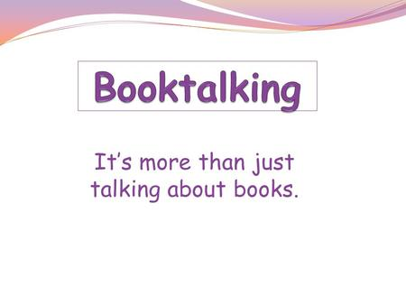 It's more than just talking about books.. What is booktalking? A presentation of a book Think of it as a sneak preview A great motivational tool Inspires.
