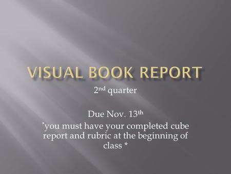 2 nd quarter Due Nov. 13 th * you must have your completed cube report and rubric at the beginning of class *