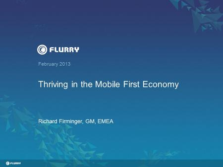 February 2013 Thriving in the Mobile First Economy Richard Firminger, GM, EMEA.