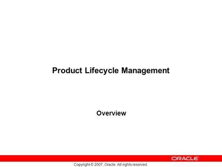 Copyright © 2007, Oracle. All rights reserved. Product Lifecycle Management Overview.