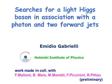 Searches for a light Higgs boson in association with a photon and two forward jets Emidio Gabrielli Helsinki Institute of Physics work made in coll. with.