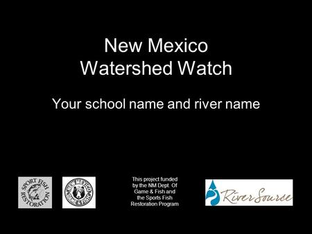 New Mexico Watershed Watch Your school name and river name This project funded by the NM Dept. Of Game & Fish and the Sports Fish Restoration Program.