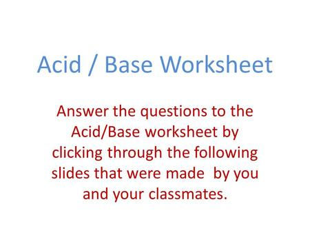 Acid / Base Worksheet Answer the questions to the Acid/Base worksheet by clicking through the following slides that were made by you and your classmates.