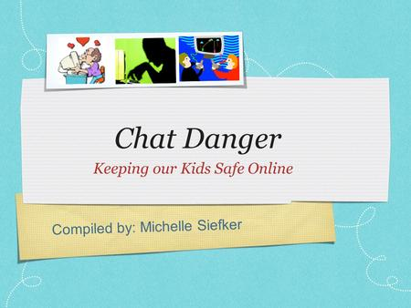 Compiled by: Michelle Siefker Chat Danger Keeping our Kids Safe Online.