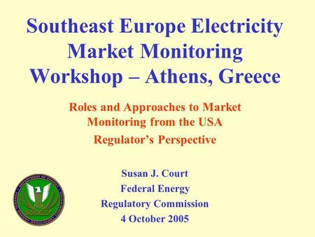 Southeast Europe Electricity Market Monitoring Workshop – Athens, Greece Roles and Approaches to Market Monitoring from the USA Regulator's Perspective.