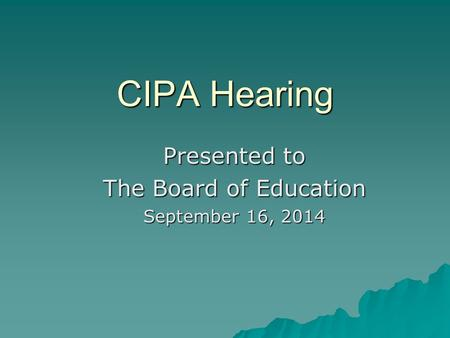 CIPA Hearing Presented to The Board of Education September 16, 2014.