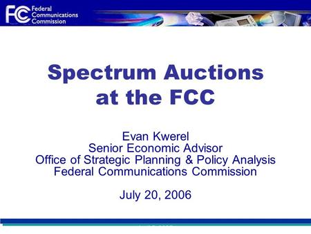 April 5, 2005 Spectrum Auctions at the FCC Evan Kwerel Senior Economic Advisor Office of Strategic Planning & Policy Analysis Federal Communications Commission.