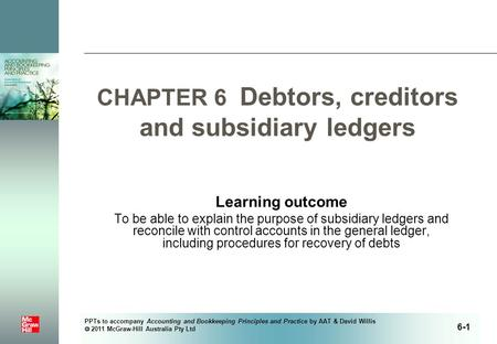 PPTs to accompany Accounting and Bookkeeping Principles and Practice by AAT & David Willis  2011 McGraw-Hill Australia Pty Ltd CHAPTER 6 Debtors, creditors.
