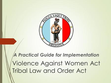Violence Against Women Act Tribal Law and Order Act A Practical Guide for Implementation.