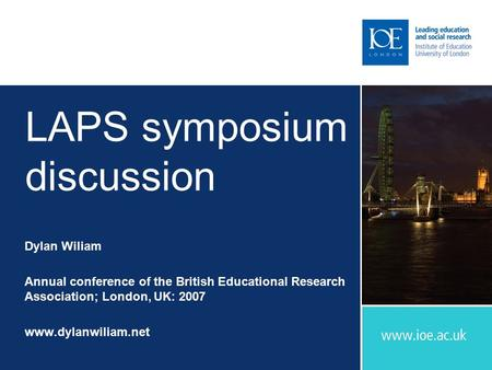 LAPS symposium discussion Dylan Wiliam Annual conference of the British Educational Research Association; London, UK: 2007 www.dylanwiliam.net.