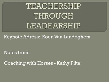 Keynote Adress: Koen Van Landeghem Notes from: Coaching with Horses - Kathy Pike.