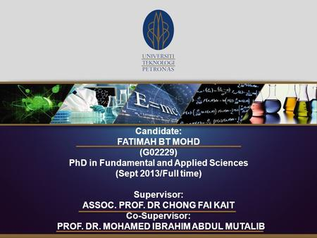 Candidate: FATIMAH BT MOHD (G02229) PhD in Fundamental and Applied Sciences (Sept 2013/Full time) Supervisor: ASSOC. PROF. DR CHONG FAI KAIT Co-Supervisor: