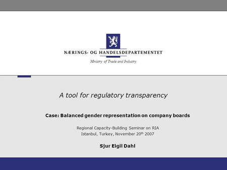 Ministry of Trade and Industry A tool for regulatory transparency Case: Balanced gender representation on company boards Regional Capacity-Building Seminar.