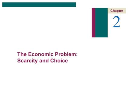 2 Chapter The Economic Problem: Scarcity and Choice.