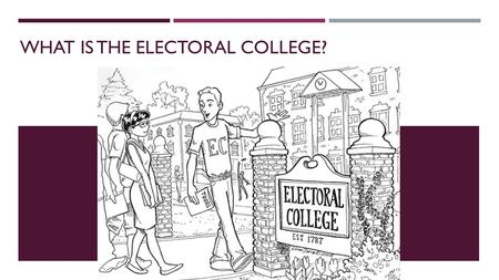 WHAT IS THE ELECTORAL COLLEGE?. ELECTORAL COLLEGE Objective: To analyze the Electoral College, as well as proposed alternatives, and consider which is.