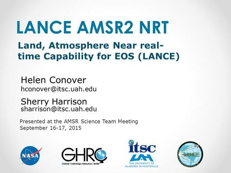 Presented at the AMSR Science Team Meeting September 16-17, 2015 LANCE AMSR2 NRT Sherry Harrison Land, Atmosphere Near real- time.
