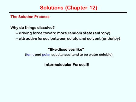 Solutions (Chapter 12) The Solution Process Why do things dissolve? -- driving force toward more random state (entropy) -- attractive forces between solute.