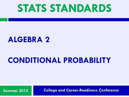 College and Career-Readiness Conference Summer 2015 ALGEBRA 2 CONDITIONAL PROBABILITY.