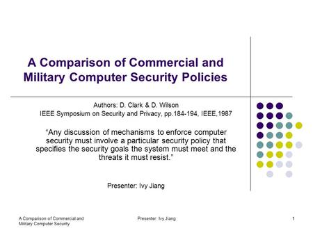 A Comparison of Commercial and Military Computer Security Presenter: Ivy Jiang1 A Comparison of Commercial and Military Computer Security Policies Authors: