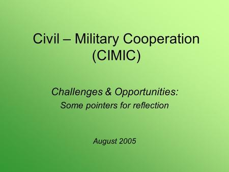 Civil – Military Cooperation (CIMIC) Challenges & Opportunities: Some pointers for reflection August 2005.