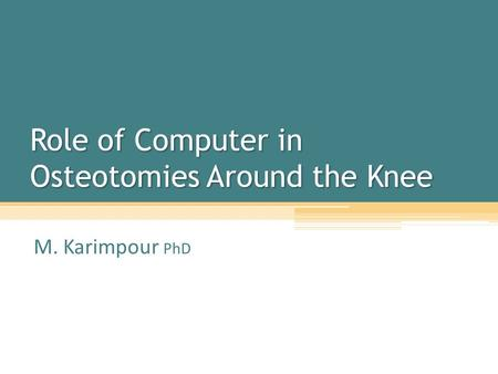 Role of Computer in Osteotomies Around the Knee M. Karimpour PhD.
