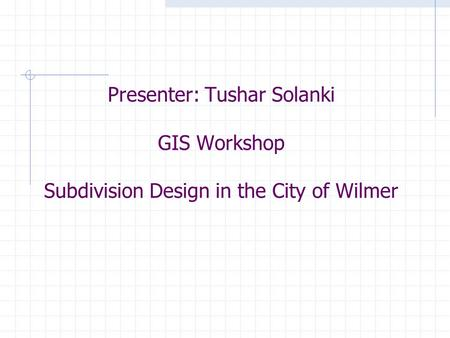Presenter: Tushar Solanki GIS Workshop Subdivision Design in the City of Wilmer.