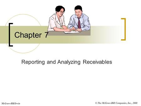 © The McGraw-Hill Companies, Inc., 2008 McGraw-Hill/Irwin Chapter 7 Reporting and Analyzing Receivables.