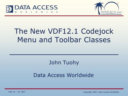 Data Access Worldwide May 16 – 18, 2007 Copyright 2007, Data Access Worldwide May 16 – 18, 2007 Copyright 2007, Data Access Worldwide The New VDF12.1 Codejock.