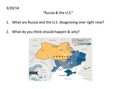 "3/20/14 ""Russia & the U.S."" 1.What are Russia and the U.S. disagreeing over right now? 2.What do you think should happen & why?"