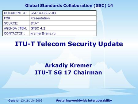 Fostering worldwide interoperabilityGeneva, 13-16 July 2009 ITU-T Telecom Security Update Arkadiy Kremer ITU-T SG 17 Chairman Global Standards Collaboration.