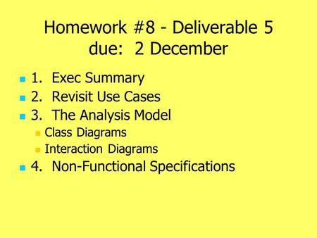 Homework #8 - Deliverable 5 due: 2 December 1. Exec Summary 2. Revisit Use Cases 3. The Analysis Model Class Diagrams Interaction Diagrams 4. Non-Functional.