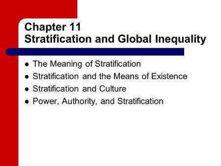 Chapter 11 Stratification and Global Inequality The Meaning of Stratification Stratification and the Means of Existence Stratification and Culture Power,