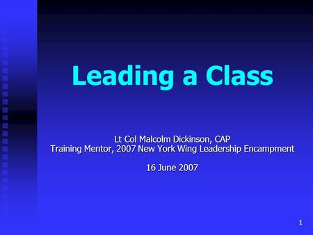 1 Leading a Class Lt Col Malcolm Dickinson, CAP Training Mentor, 2007 New York Wing Leadership Encampment 16 June 2007.