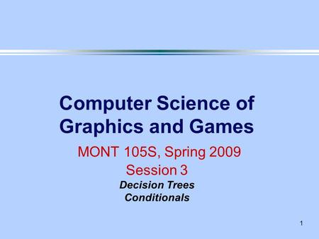 1 Computer Science of Graphics and Games MONT 105S, Spring 2009 Session 3 Decision Trees Conditionals.