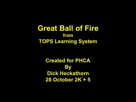 Great Ball of Fire from TOPS Learning System Created for PHCA By Dick Heckathorn 28 October 2K + 5.